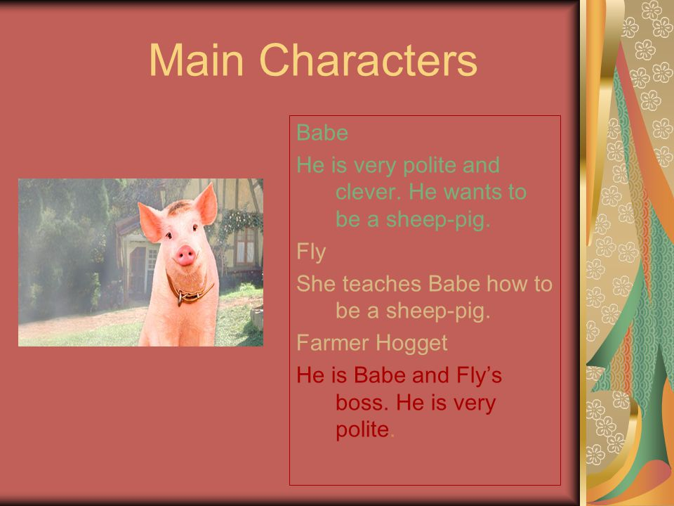 Babe He is very polite and clever.He wants to be a sheep-pig.