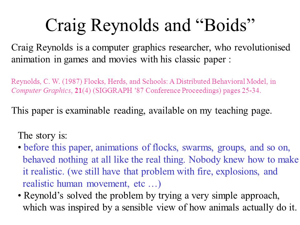 Craig Reynolds and Boids Craig Reynolds is a computer graphics researcher, who revolutionised animation in games and movies with his classic paper : Reynolds, C.