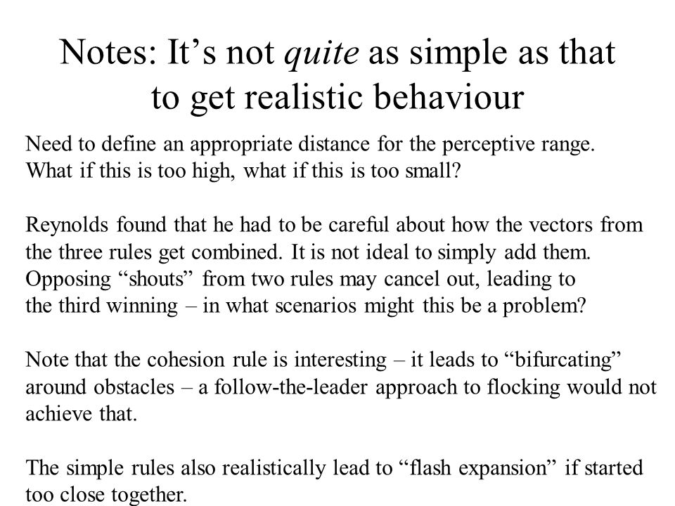 Notes: It's not quite as simple as that to get realistic behaviour Need to define an appropriate distance for the perceptive range.