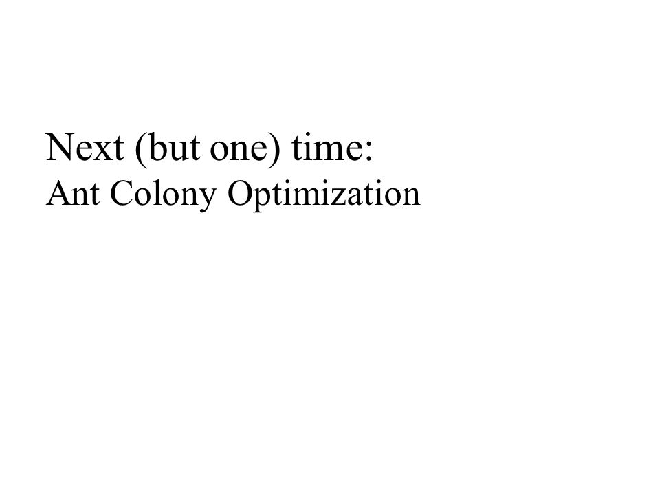 Next (but one) time: Ant Colony Optimization
