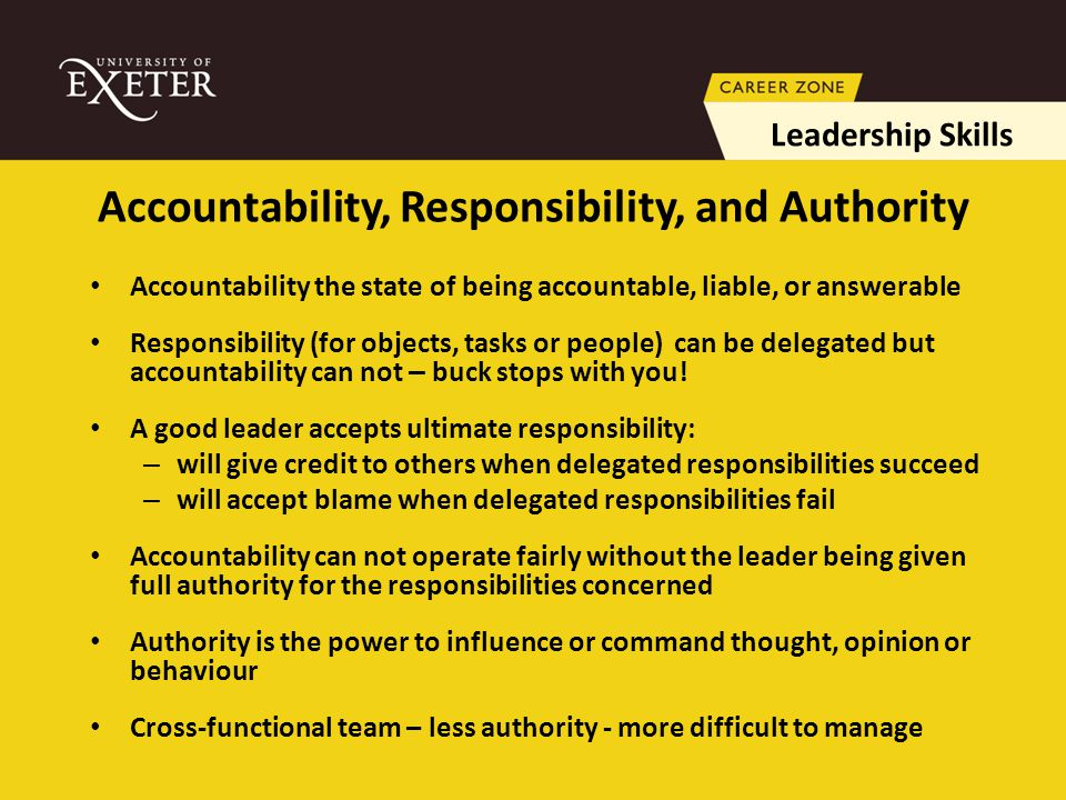 Accountability the state of being accountable, liable, or answerable Responsibility (for objects, tasks or people) can be delegated but accountability can not – buck stops with you.