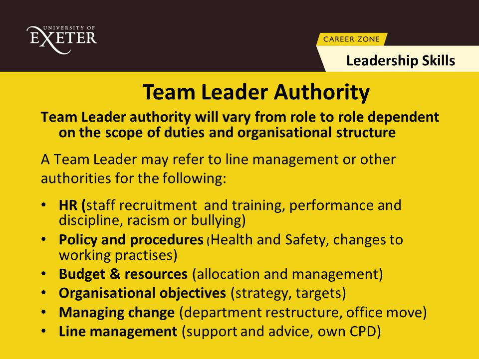 Team Leader authority will vary from role to role dependent on the scope of duties and organisational structure A Team Leader may refer to line management or other authorities for the following: HR (staff recruitment and training, performance and discipline, racism or bullying) Policy and procedures ( Health and Safety, changes to working practises) Budget & resources (allocation and management) Organisational objectives (strategy, targets) Managing change (department restructure, office move) Line management (support and advice, own CPD) Leadership Skills Team Leader Authority