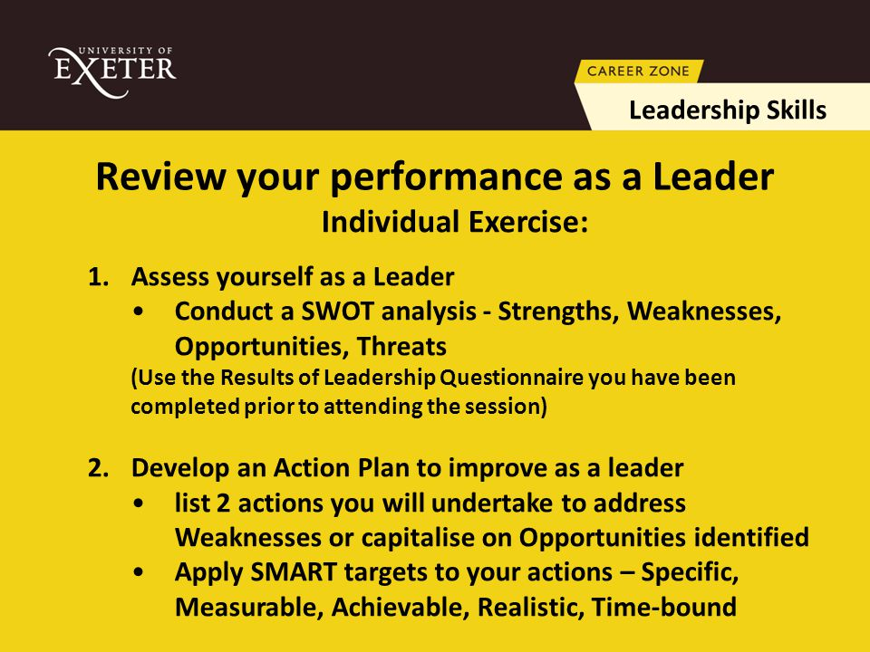 Review your performance as a Leader Leadership Skills Individual Exercise: 1.Assess yourself as a Leader Conduct a SWOT analysis - Strengths, Weaknesses, Opportunities, Threats (Use the Results of Leadership Questionnaire you have been completed prior to attending the session) 2.Develop an Action Plan to improve as a leader list 2 actions you will undertake to address Weaknesses or capitalise on Opportunities identified Apply SMART targets to your actions – Specific, Measurable, Achievable, Realistic, Time-bound