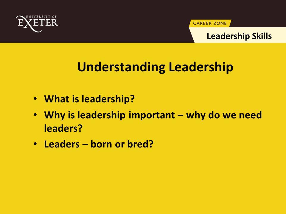 Understanding Leadership What is leadership. Why is leadership important – why do we need leaders.