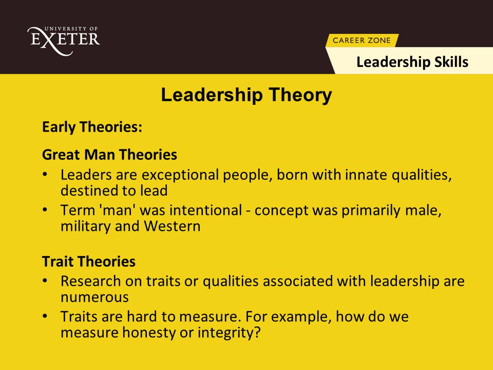 Early Theories: Great Man Theories Leaders are exceptional people, born with innate qualities, destined to lead Term man was intentional - concept was primarily male, military and Western Trait Theories Research on traits or qualities associated with leadership are numerous Traits are hard to measure.