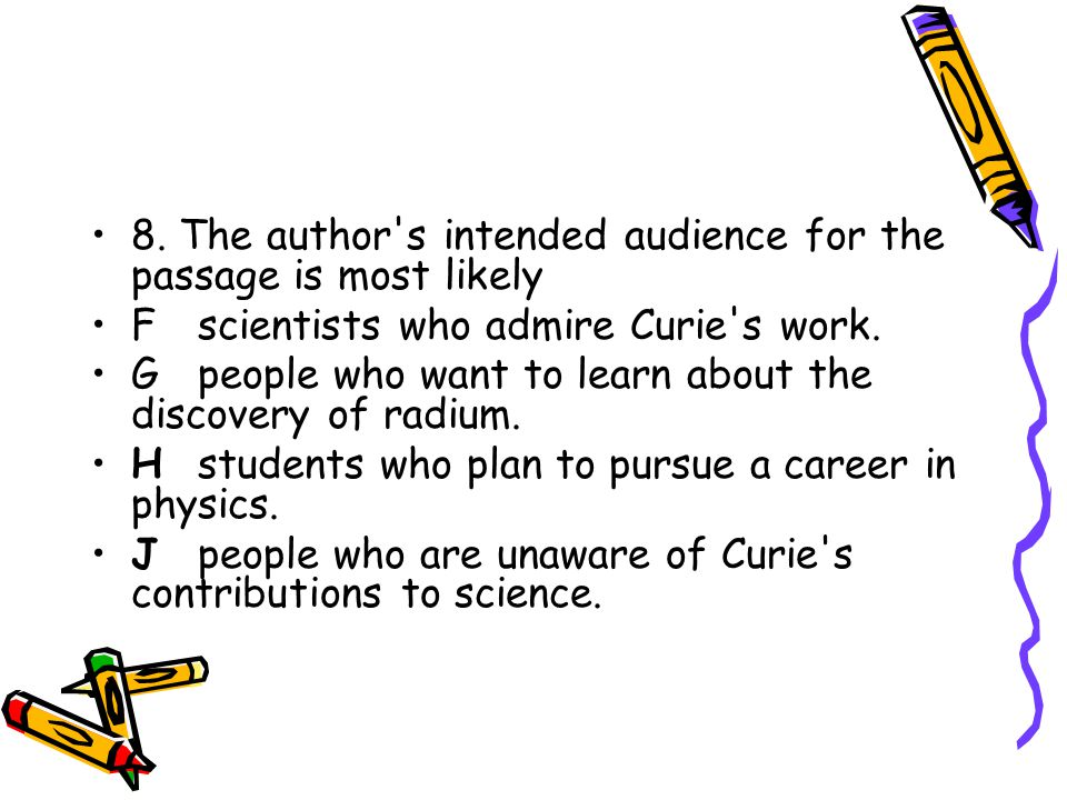 8. The author's intended audience for the passage is most likely Fscientists who admire Curie's work. Gpeople who want to learn about the discovery of