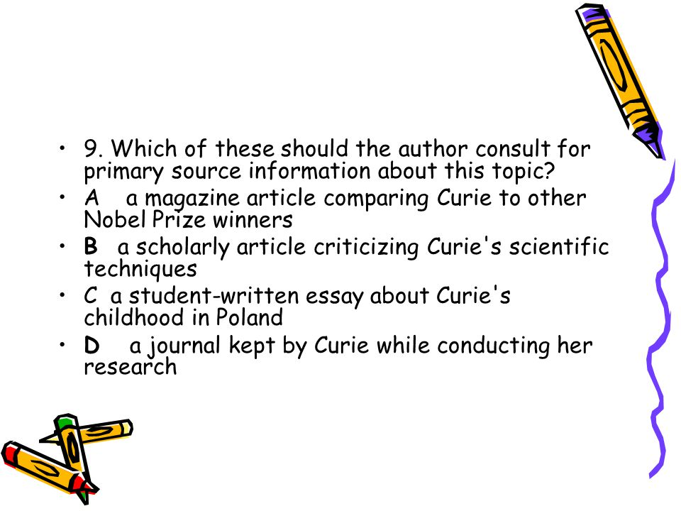 9. Which of these should the author consult for primary source information about this topic? Aa magazine article comparing Curie to other Nobel Prize