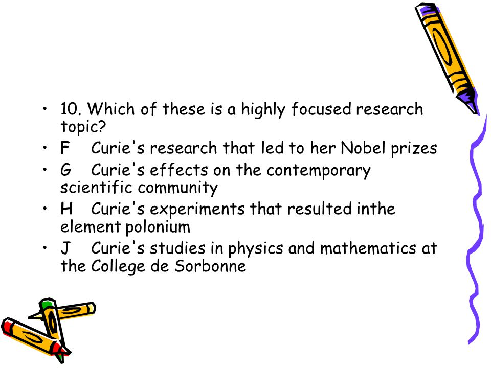 10. Which of these is a highly focused research topic? FCurie's research that led to her Nobel prizes GCurie's effects on the contemporary scientific