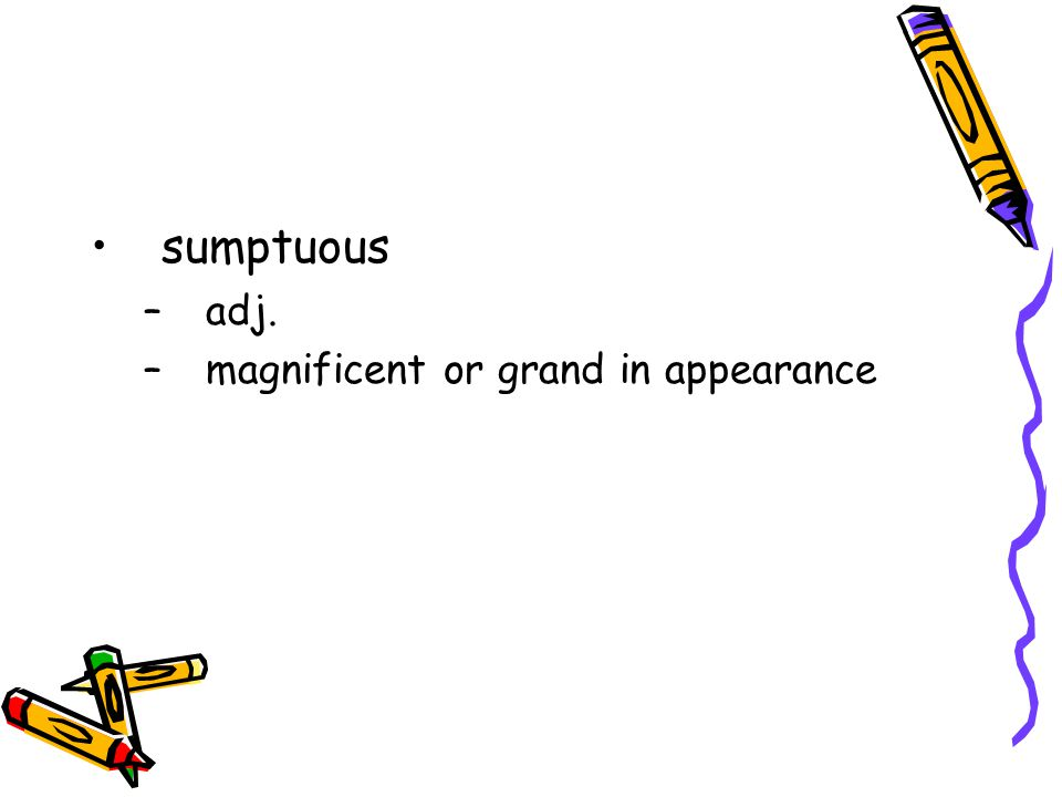 sumptuous –adj. –magnificent or grand in appearance