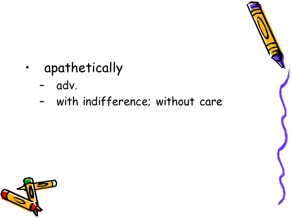 apathetically –adv. –with indifference; without care