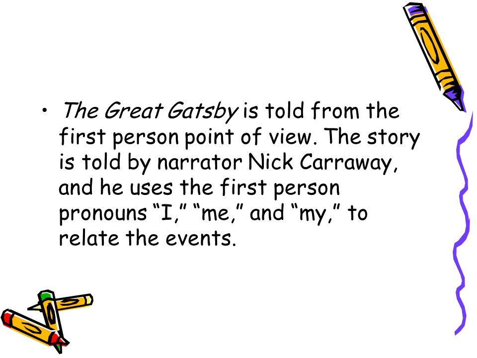 """The Great Gatsby is told from the first person point of view. The story is told by narrator Nick Carraway, and he uses the first person pronouns """"I,"""""""