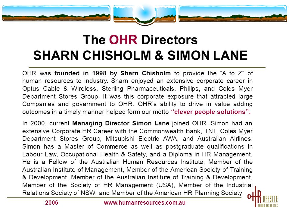 2006www.humanresources.com.au The OHR Directors SHARN CHISHOLM & SIMON LANE OHR was founded in 1998 by Sharn Chisholm to provide the A to Z of human resources to industry.