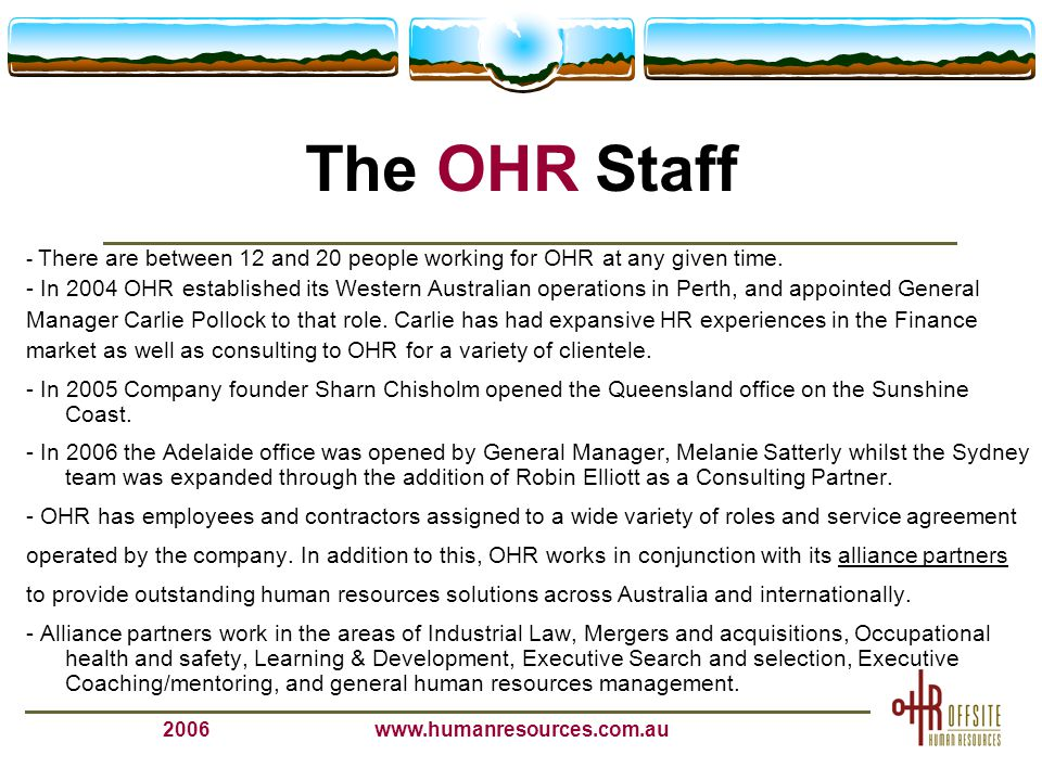 2006www.humanresources.com.au The OHR Staff - There are between 12 and 20 people working for OHR at any given time. - In 2004 OHR established its West
