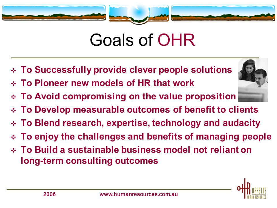 2006www.humanresources.com.au What team members get from OHR  Enjoyable interactions  Challenging and personally rewarding work  Flexible work delivery that provides variety  Proud to be associated  Financially beneficial  Learning environment  True work-life balance  Career beneficial