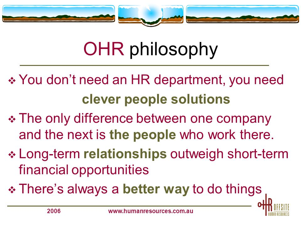 2006www.humanresources.com.au The OHR Offering (high level)  Outsourced HR - part or total  On site and off site HR support  On Line HR Policies and Procedures  Strategic HR solutions  Board and Executive facilitations  HR audits, diagnostic and culture surveys  Employee relations & performance management  Recruitment and independent reference checking  Training & development  HR Consulting – project work