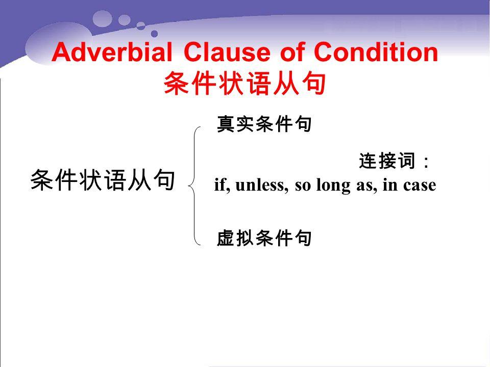 Adverbial Clause of Condition 条件状语从句 条件状语从句 真实条件句 虚拟条件句 连接词: if, unless, so long as, in case