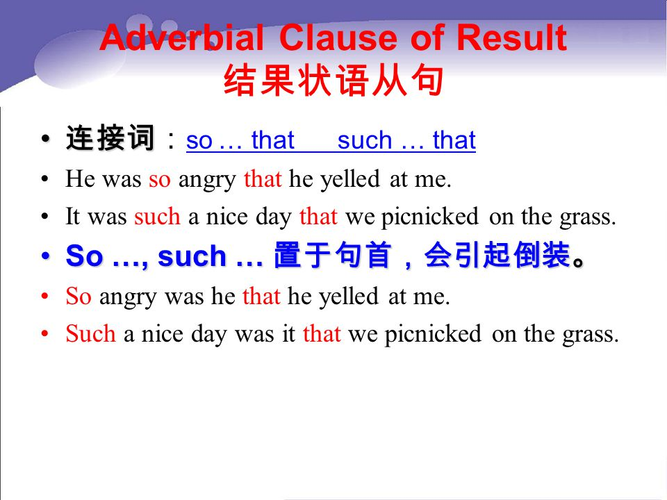 Adverbial Clause of Result 结果状语从句 连接词 连接词: so … that such … that He was so angry that he yelled at me.