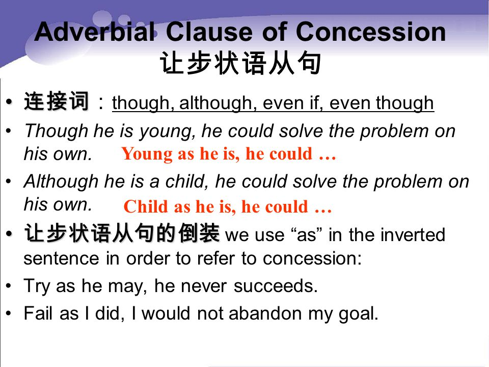Adverbial Clause of Concession 让步状语从句 连接词 连接词: though, although, even if, even though Though he is young, he could solve the problem on his own.