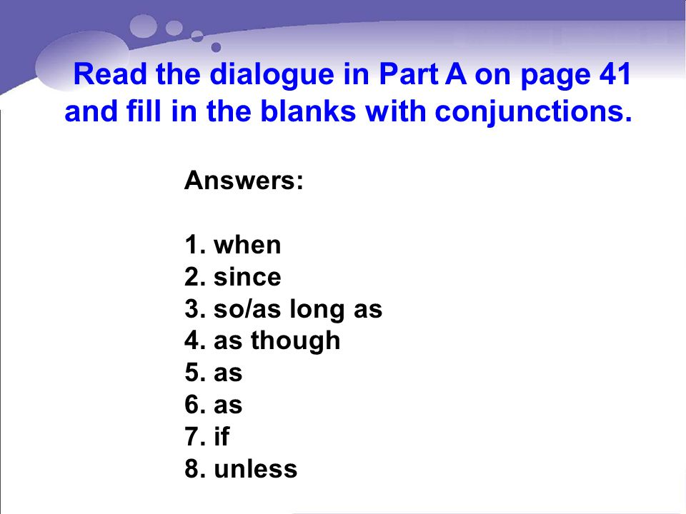 Read the dialogue in Part A on page 41 and fill in the blanks with conjunctions.