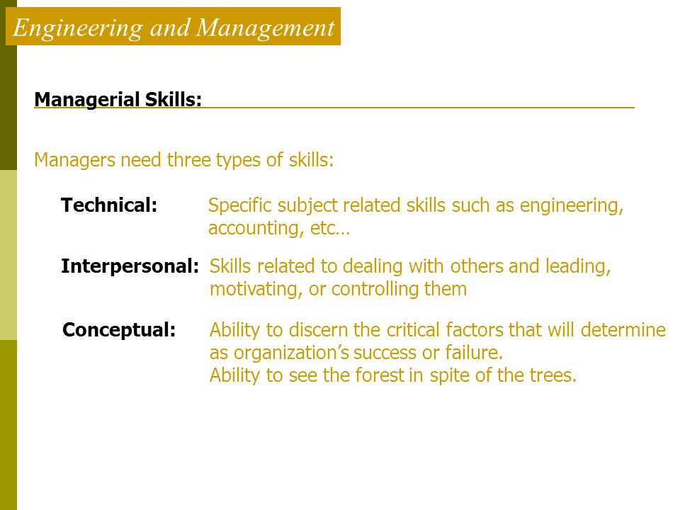 Engineering and Management Managerial Skills: Managers need three types of skills: Technical: Specific subject related skills such as engineering, acc
