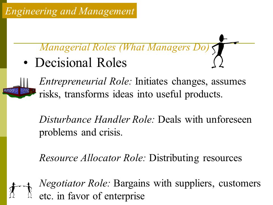 Engineering and Management Decisional Roles Entrepreneurial Role: Initiates changes, assumes risks, transforms ideas into useful products. Disturbance