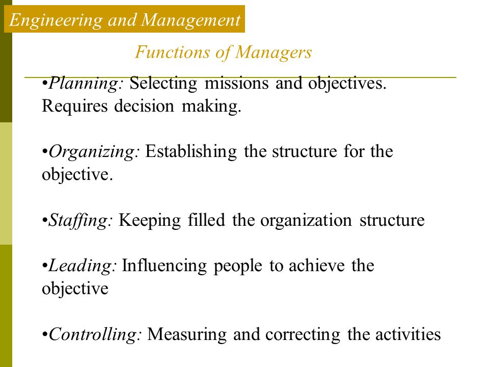 Engineering and Management Planning: Selecting missions and objectives. Requires decision making. Organizing: Establishing the structure for the objec