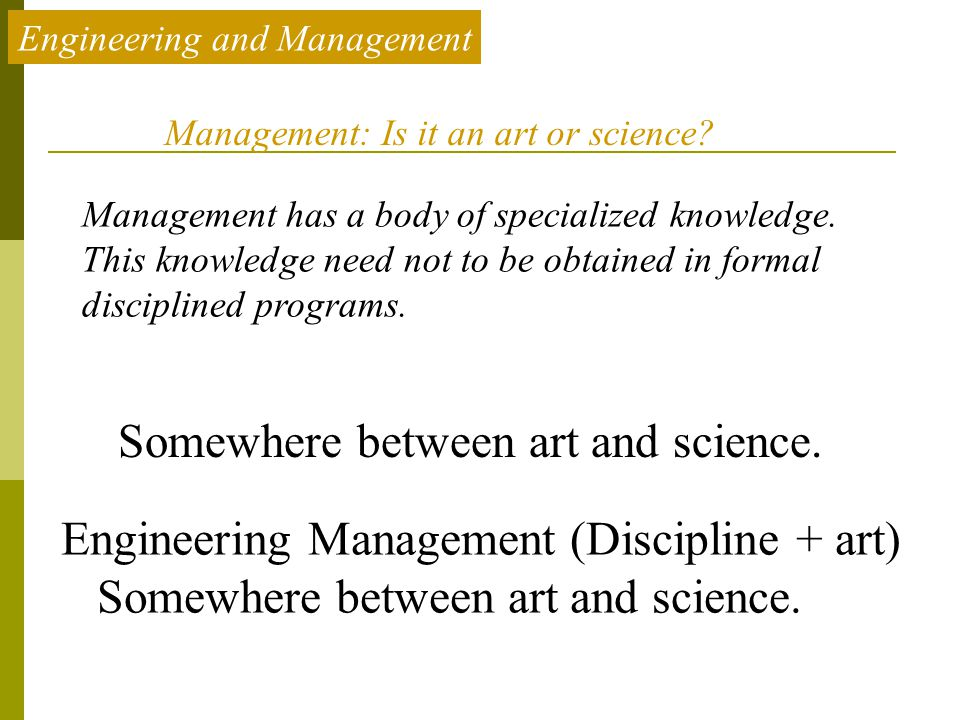 Engineering and Management Management has a body of specialized knowledge. This knowledge need not to be obtained in formal disciplined programs. Mana
