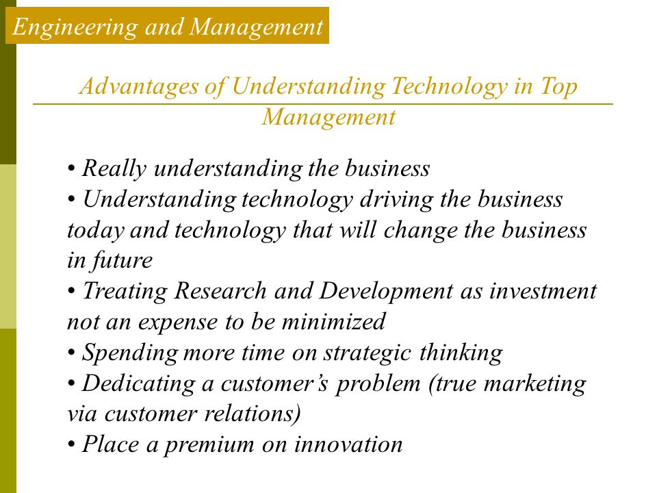 Engineering and Management Advantages of Understanding Technology in Top Management Really understanding the business Understanding technology driving