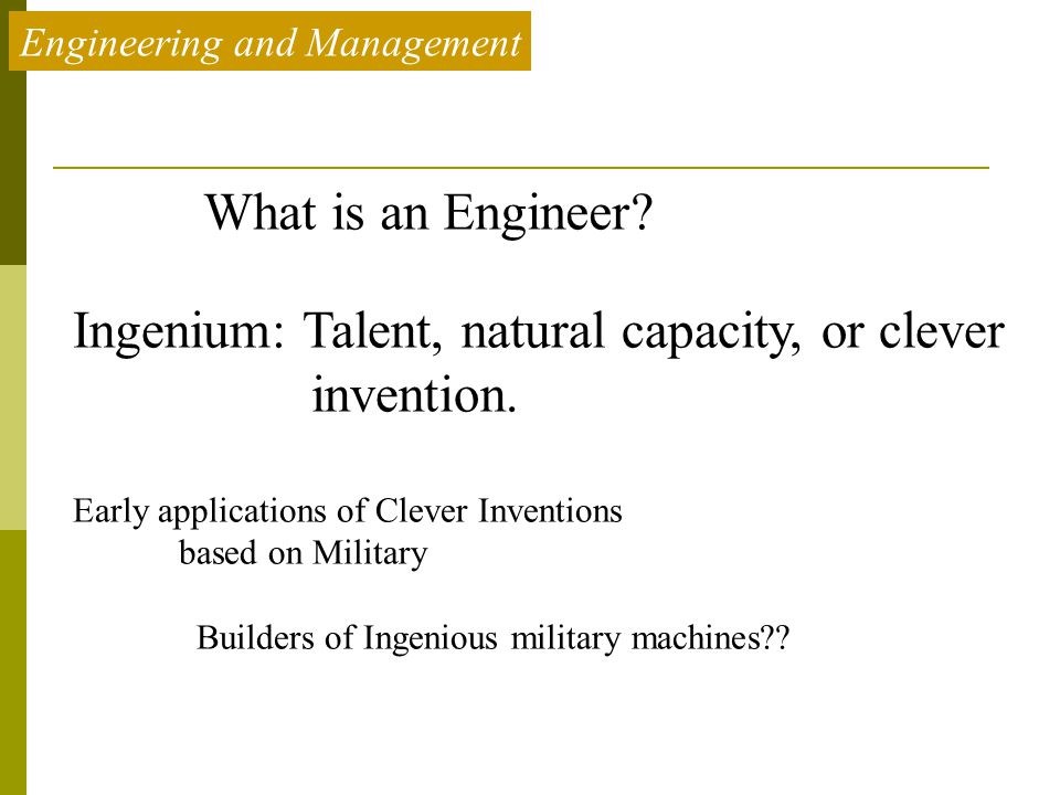 Engineering and Management What is an Engineer? Ingenium: Talent, natural capacity, or clever invention. Early applications of Clever Inventions based