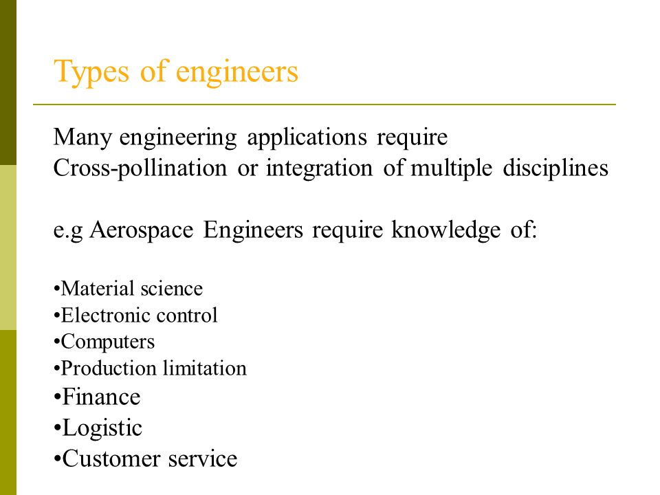 Types of engineers Many engineering applications require Cross-pollination or integration of multiple disciplines e.g Aerospace Engineers require know