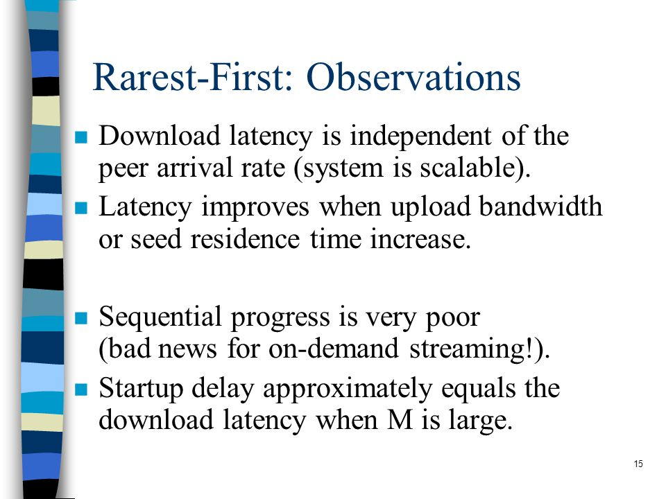 15 Rarest-First: Observations n Download latency is independent of the peer arrival rate (system is scalable).