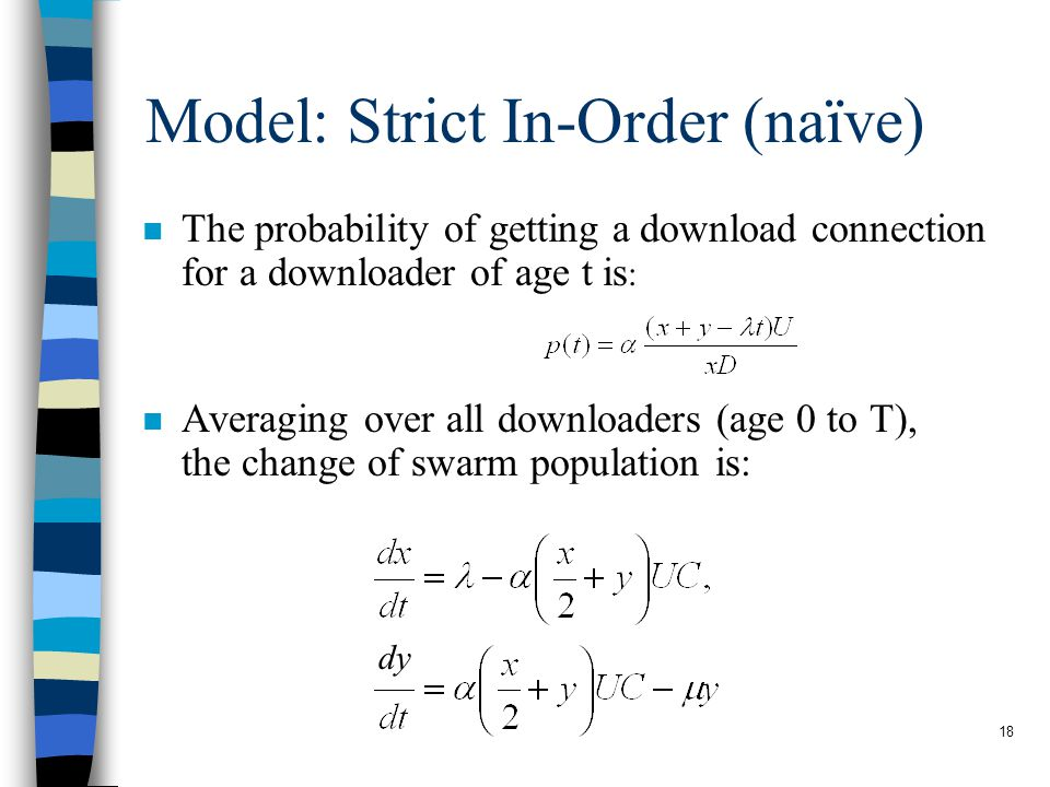 18 Model: Strict In-Order (naïve) The probability of getting a download connection for a downloader of age t is : n Averaging over all downloaders (age 0 to T), the change of swarm population is: dy