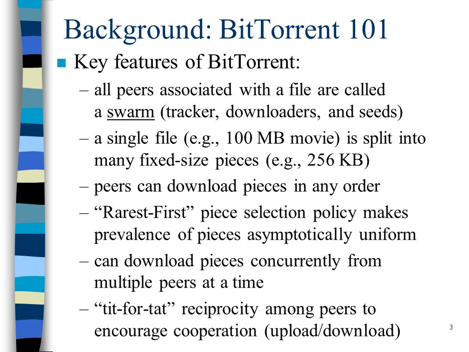 3 Background: BitTorrent 101 n Key features of BitTorrent: –all peers associated with a file are called a swarm (tracker, downloaders, and seeds) –a single file (e.g., 100 MB movie) is split into many fixed-size pieces (e.g., 256 KB) –peers can download pieces in any order – Rarest-First piece selection policy makes prevalence of pieces asymptotically uniform –can download pieces concurrently from multiple peers at a time – tit-for-tat reciprocity among peers to encourage cooperation (upload/download)