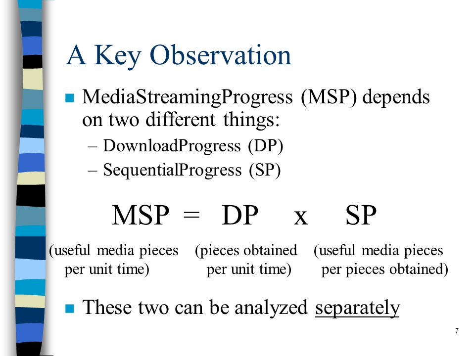 7 A Key Observation n MediaStreamingProgress (MSP) depends on two different things: –DownloadProgress (DP) –SequentialProgress (SP) n These two can be analyzed separately (useful media pieces per unit time) (pieces obtained per unit time) (useful media pieces per pieces obtained) MSP = DP x SP