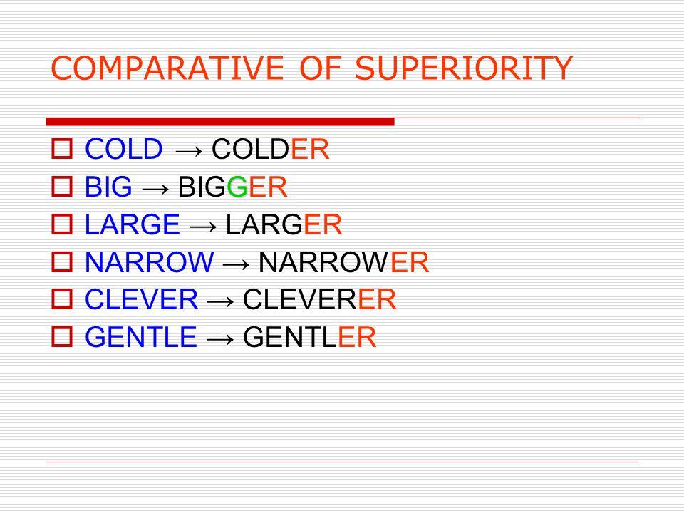 COMPARATIVE OF SUPERIORITY  COLD → COLDER G  BIG → BIGGER  LARGE → LARGER  NARROW → NARROWER  CLEVER → CLEVERER  GENTLE → GENTLER