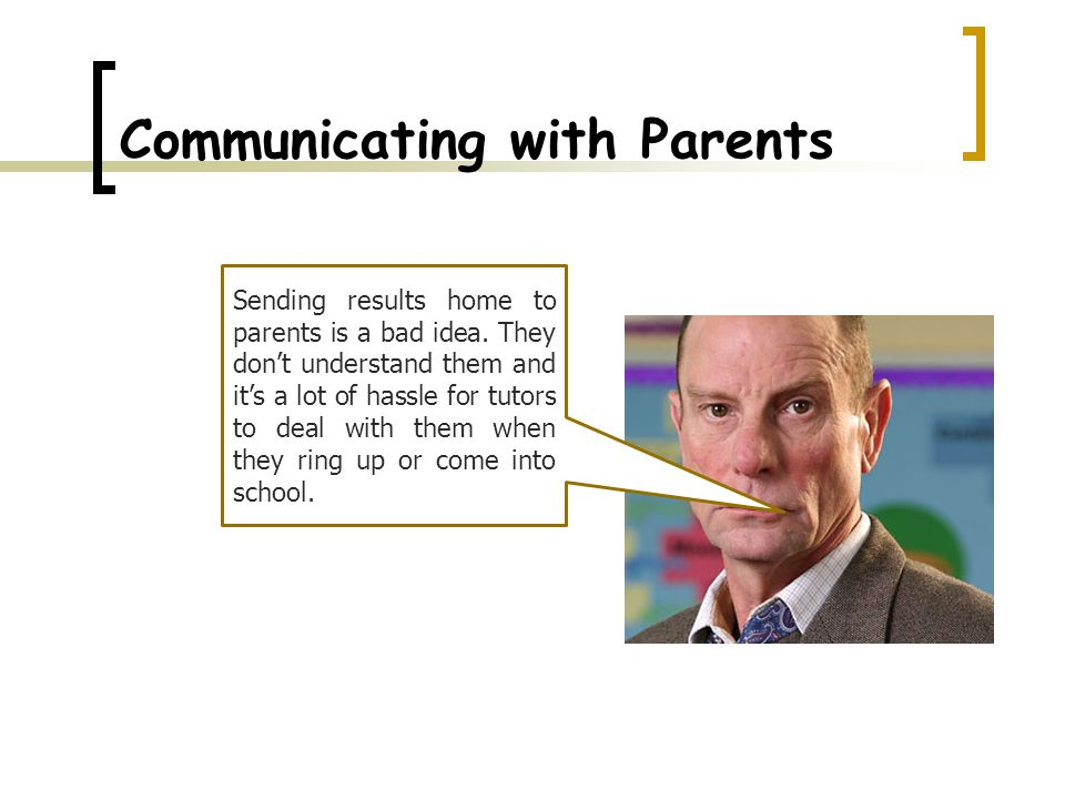 Communicating with Parents Sending results home to parents is a bad idea.