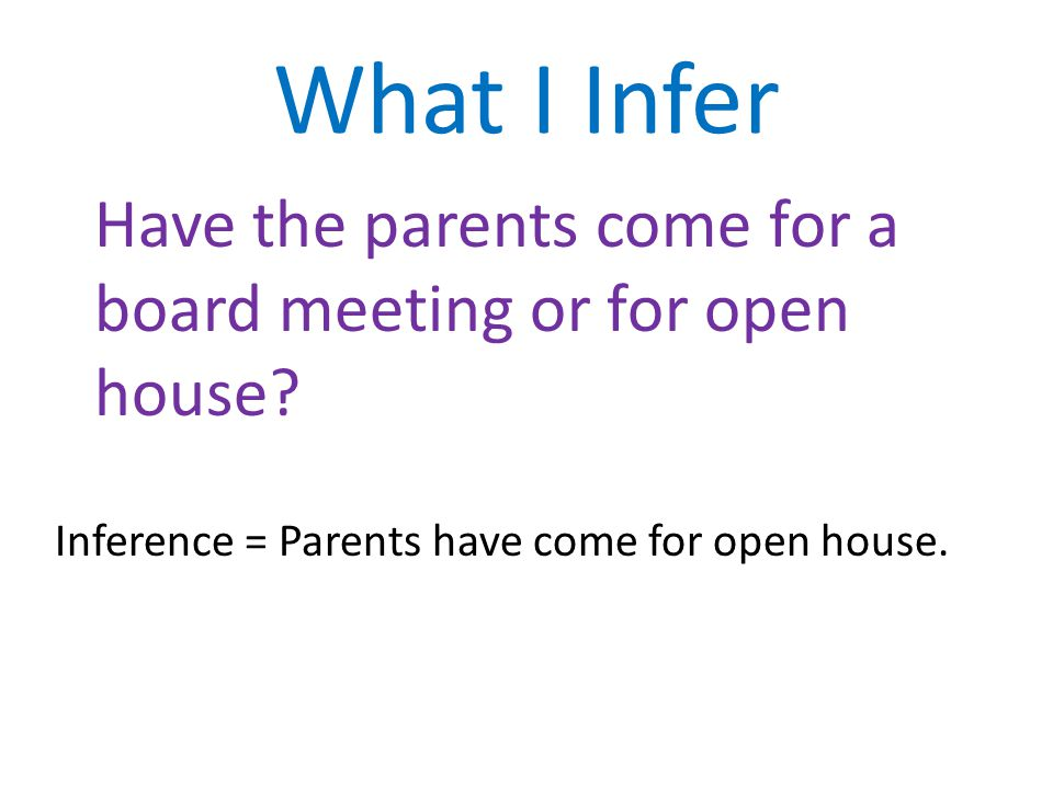 What I Infer Have the parents come for a board meeting or for open house.