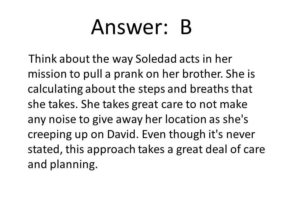 Answer: B Think about the way Soledad acts in her mission to pull a prank on her brother.