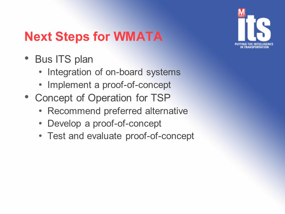 Next Steps for WMATA Bus ITS plan Integration of on-board systems Implement a proof-of-concept Concept of Operation for TSP Recommend preferred alternative Develop a proof-of-concept Test and evaluate proof-of-concept