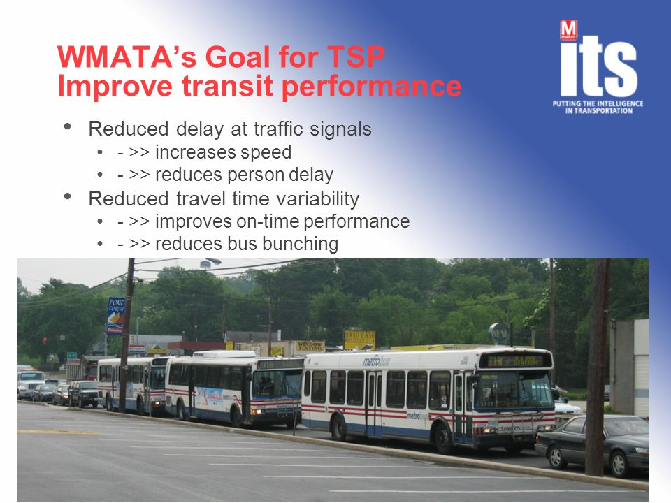 WMATA's Goal for TSP Improve transit performance Reduced delay at traffic signals - >> increases speed - >> reduces person delay Reduced travel time variability - >> improves on-time performance - >> reduces bus bunching