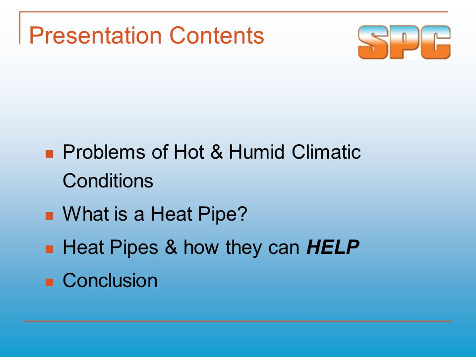 Presentation Contents Problems of Hot & Humid Climatic Conditions What is a Heat Pipe? Heat Pipes & how they can HELP Conclusion