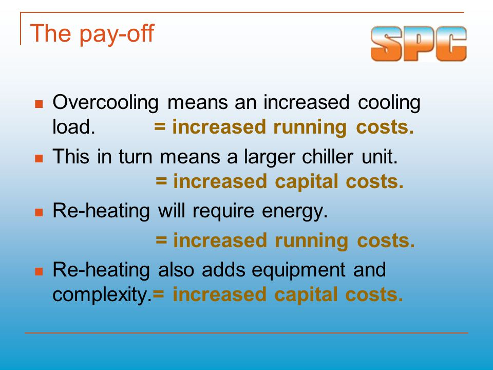 The pay-off Overcooling means an increased cooling load. = increased running costs. This in turn means a larger chiller unit. = increased capital cost