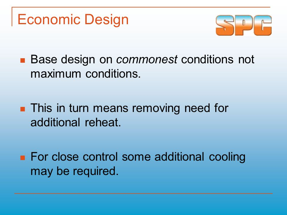 Economic Design Base design on commonest conditions not maximum conditions. This in turn means removing need for additional reheat. For close control