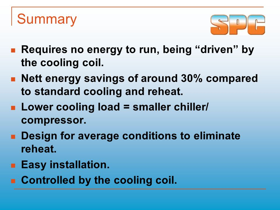 "Summary Requires no energy to run, being ""driven"" by the cooling coil. Nett energy savings of around 30% compared to standard cooling and reheat. Lowe"