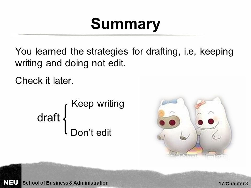 NEU School of Business & Administration 17/Chapter 3 Summary You learned the strategies for drafting, i.e, keeping writing and doing not edit.