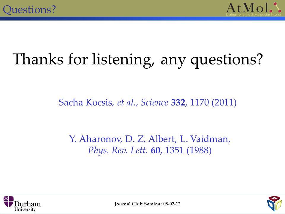 Questions? Journal Club Seminar 08-02-12 Thanks for listening, any questions? Y. Aharonov, D. Z. Albert, L. Vaidman, Phys. Rev. Lett. 60, 1351 (1988)