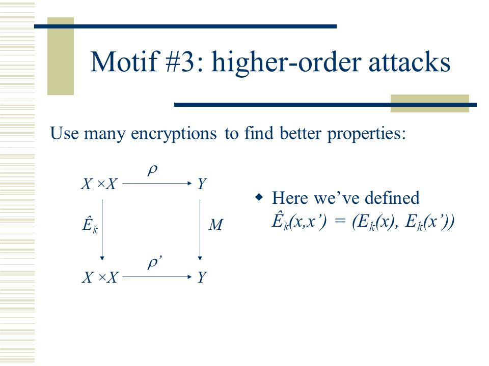 Motif #3: higher-order attacks Use many encryptions to find better properties:  '' X ×X ÊkÊk Y Y M  Here we've defined Ê k (x,x') = (E k (x), E k (x'))