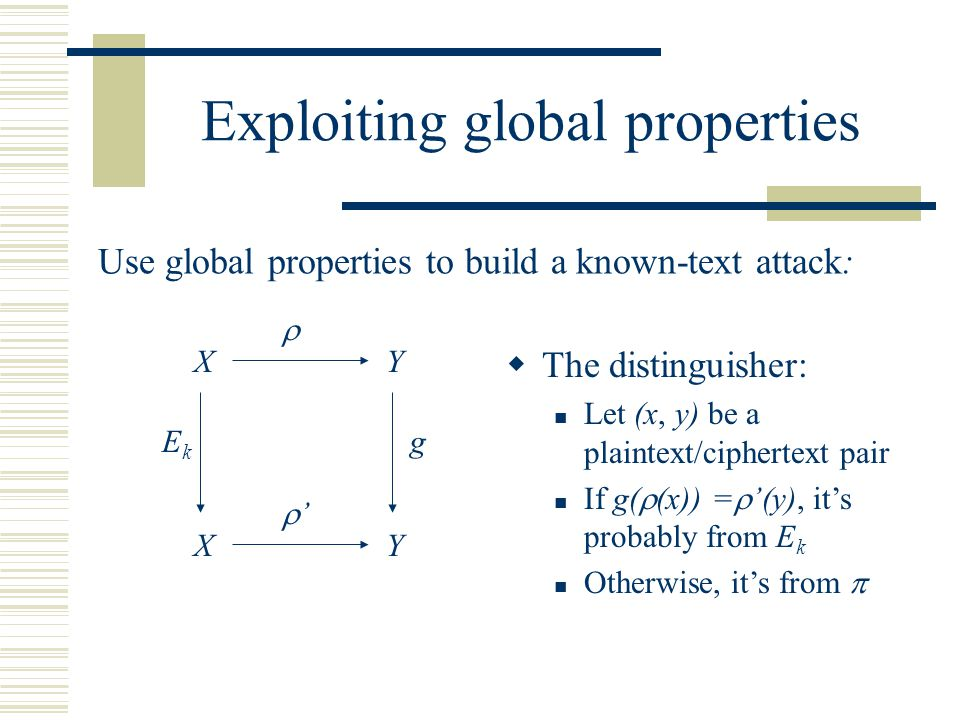 Exploiting global properties Use global properties to build a known-text attack:  '' X X EkEk Y Y g  The distinguisher: Let (x, y) be a plaintext/ciphertext pair If g(  (x)) =  '(y), it's probably from E k Otherwise, it's from 