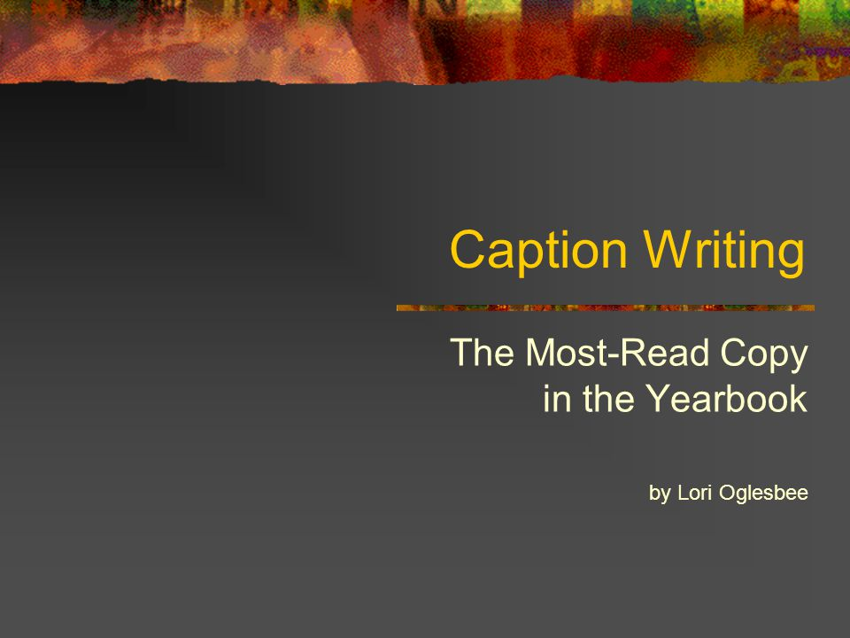 Caption Writing The Most-Read Copy in the Yearbook by Lori Oglesbee