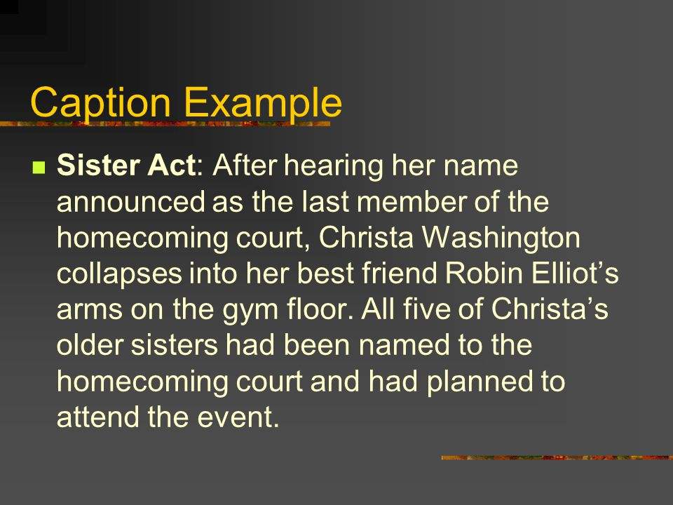 Caption Example Sister Act: After hearing her name announced as the last member of the homecoming court, Christa Washington collapses into her best friend Robin Elliot's arms on the gym floor.